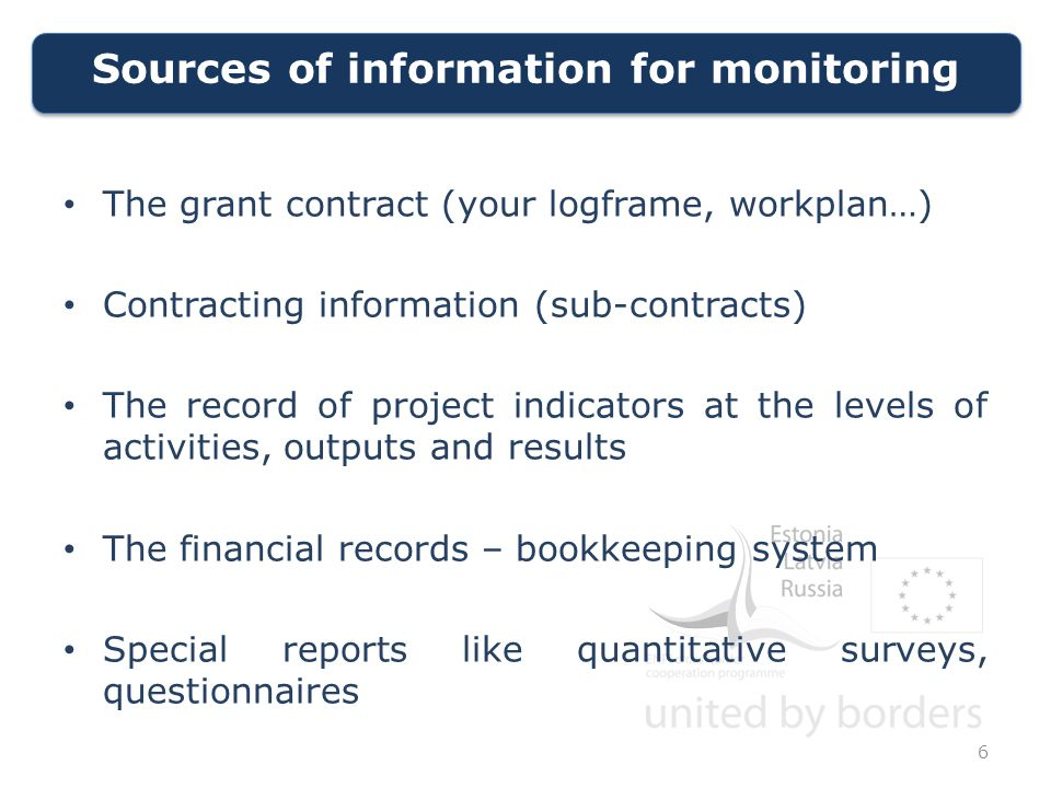 Sources of information for monitoring 6 The grant contract (your logframe, workplan…) Contracting information (sub-contracts) The record of project indicators at the levels of activities, outputs and results The financial records – bookkeeping system Special reports like quantitative surveys, questionnaires