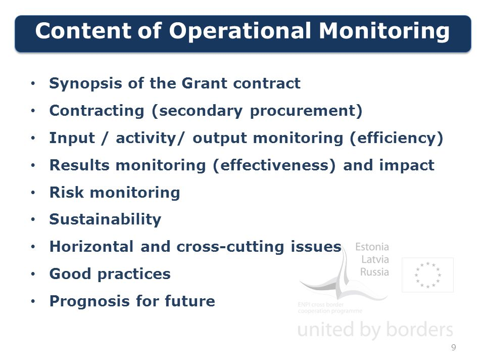 Content of Operational Monitoring 9 Synopsis of the Grant contract Contracting (secondary procurement) Input / activity/ output monitoring (efficiency) Results monitoring (effectiveness) and impact Risk monitoring Sustainability Horizontal and cross-cutting issues Good practices Prognosis for future