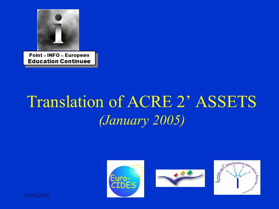 10.09.2005 Translation of ACRE 2' ASSETS (January 2005) Point « INFO » Europeen Education Continuee Point « INFO » Europeen Education Continuee