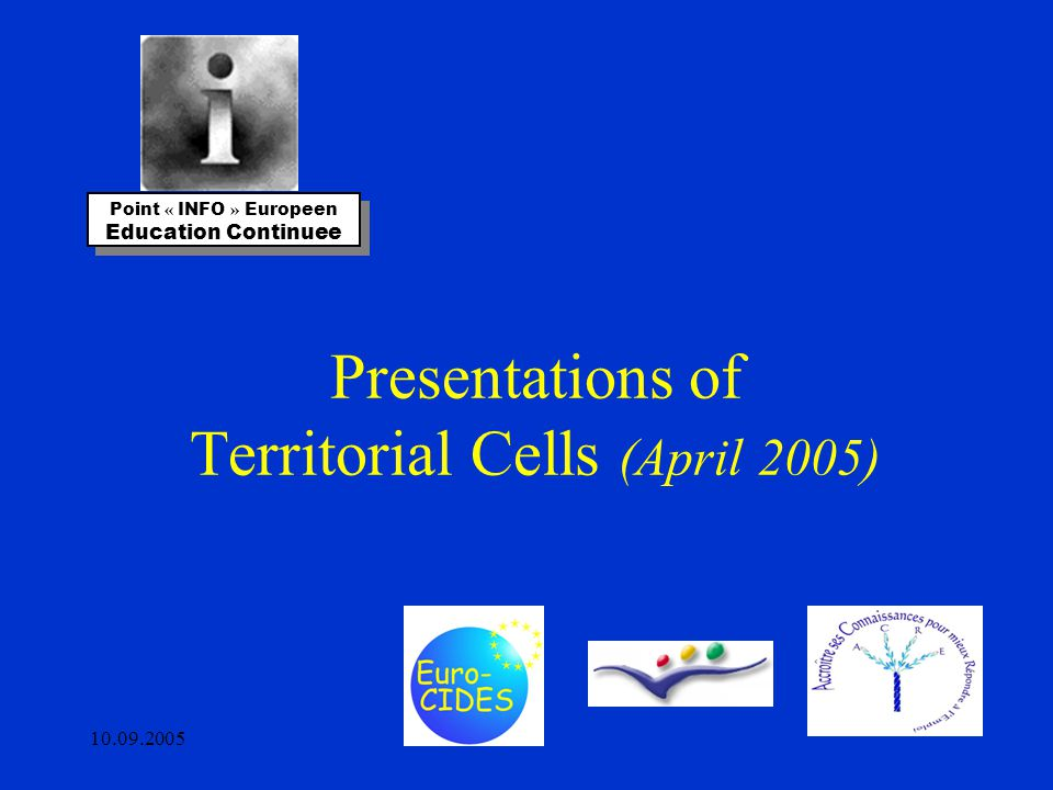 10.09.2005 Presentations of Territorial Cells (April 2005) Point « INFO » Europeen Education Continuee Point « INFO » Europeen Education Continuee