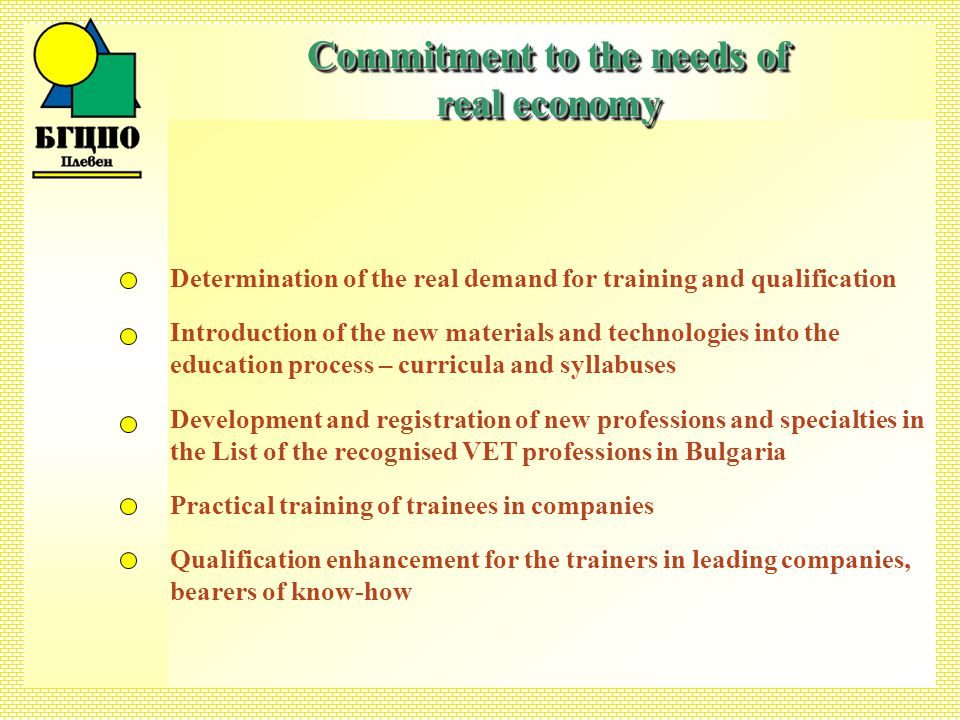 Determination of the real demand for training and qualification Introduction of the new materials and technologies into the education process – curricula and syllabuses Development and registration of new professions and specialties in the List of the recognised VET professions in Bulgaria Practical training of trainees in companies Qualification enhancement for the trainers in leading companies, bearers of know-how Commitment to the needs of real economy