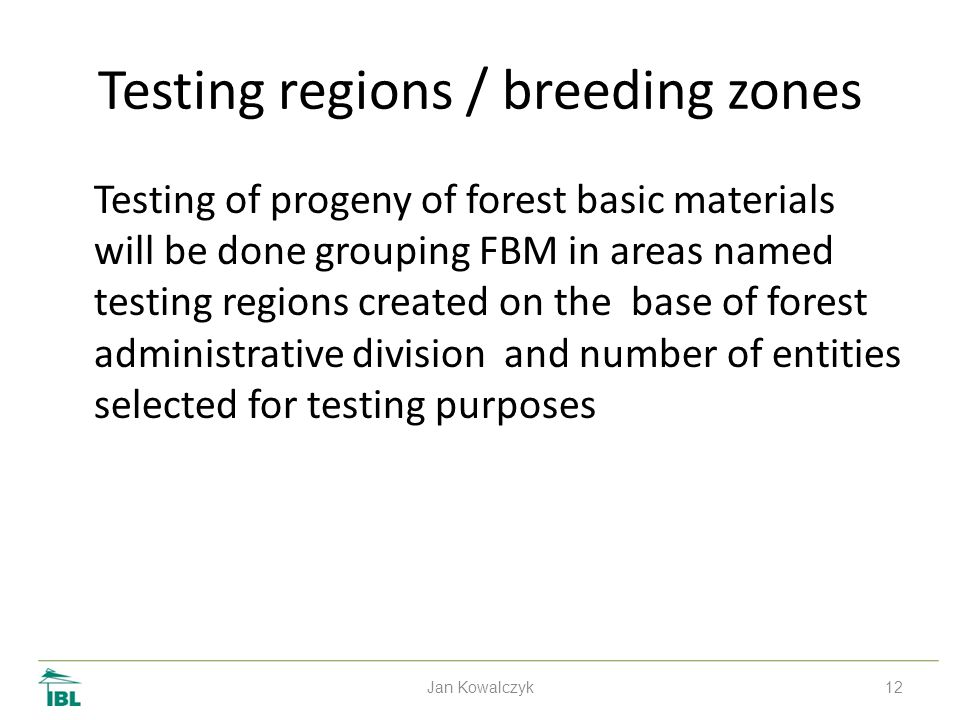 12 Testing regions / breeding zones Testing of progeny of forest basic materials will be done grouping FBM in areas named testing regions created on the base of forest administrative division and number of entities selected for testing purposes Jan Kowalczyk