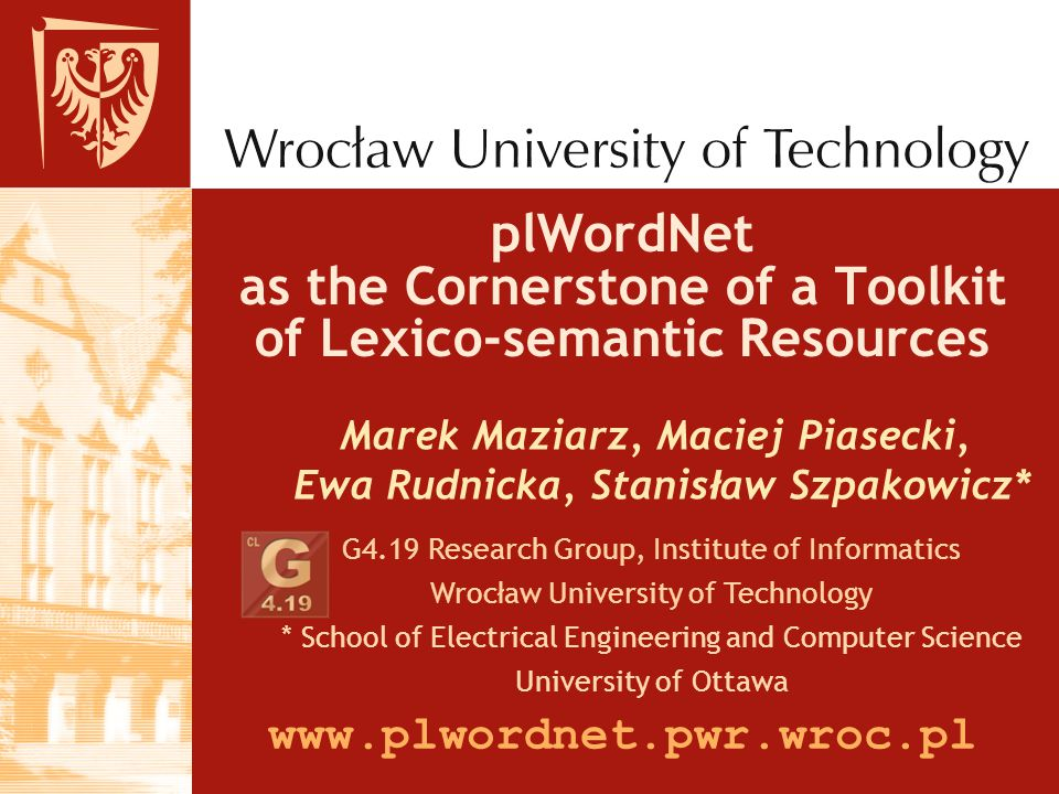 plWordNet as the Cornerstone of a Toolkit of Lexico-semantic Resources Marek Maziarz, Maciej Piasecki, Ewa Rudnicka, Stanis ł aw Szpakowicz* G4.19 Research Group, Institute of Informatics Wroc ł aw University of Technology * School of Electrical Engineering and Computer Science University of Ottawa www.plwordnet.pwr.wroc.pl