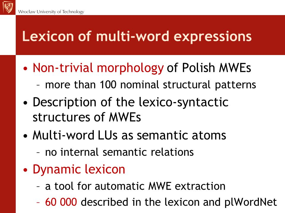 Lexicon of multi-word expressions Non-trivial morphology of Polish MWEs –more than 100 nominal structural patterns Description of the lexico-syntactic structures of MWEs Multi-word LUs as semantic atoms –no internal semantic relations Dynamic lexicon –a tool for automatic MWE extraction –60 000 described in the lexicon and plWordNet
