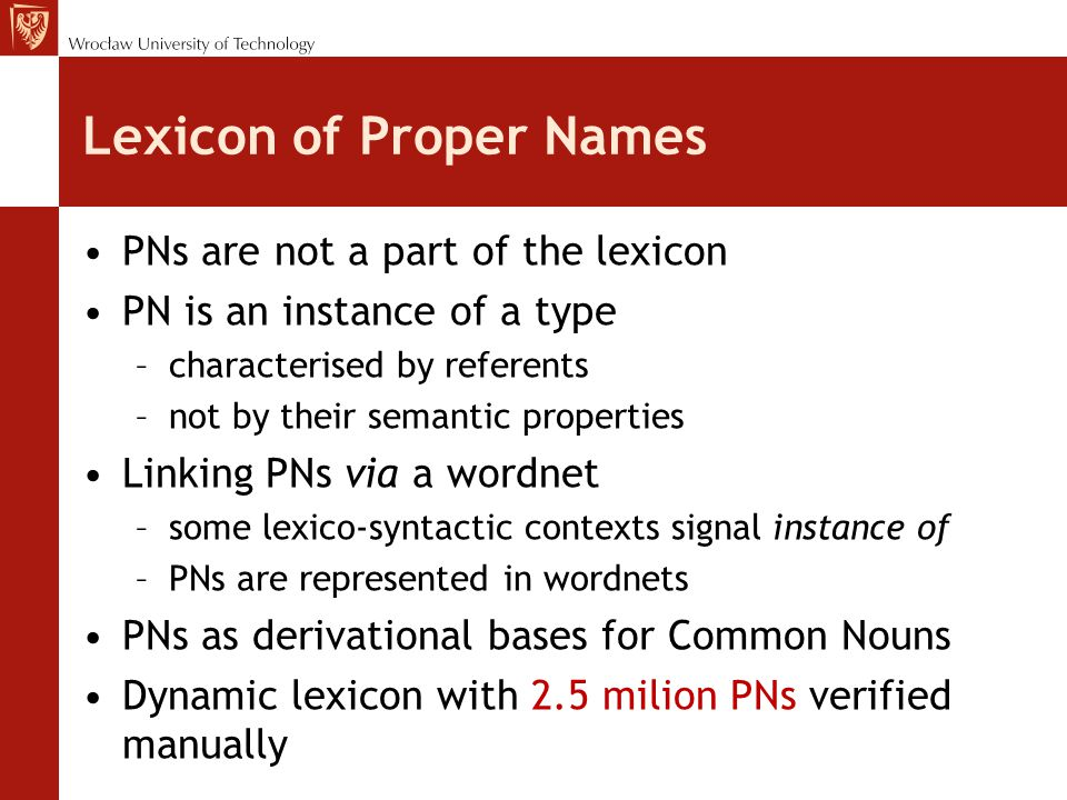 Lexicon of Proper Names PNs are not a part of the lexicon PN is an instance of a type –characterised by referents –not by their semantic properties Linking PNs via a wordnet –some lexico-syntactic contexts signal instance of –PNs are represented in wordnets PNs as derivational bases for Common Nouns Dynamic lexicon with 2.5 milion PNs verified manually
