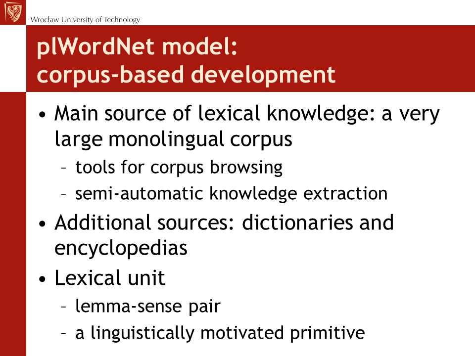 plWordNet model: synset definition Synsets –groups of lexical units sharing certain relations {afekt 1 `passion', uczucie 2 `feeling'}  hypernym  {mi ł o ść 1 `love', umi ł owanie 1 `affection', kochanie 1 ~`loving'} Constitutive relations –fairly frequent (to describe many LUs) –shared among LUs (to define groups) –grounded in the linguistic tradition (to facilitate their consistent understanding) –used in other wordnets (to improve compatibility)