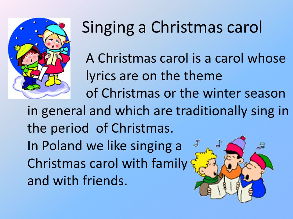 Singing a Christmas carol A Christmas carol is a carol whose lyrics are on the theme of Christmas or the winter season in general and which are tradit