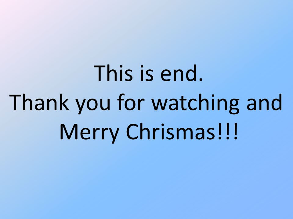 This is end. Thank you for watching and Merry Chrismas!!!