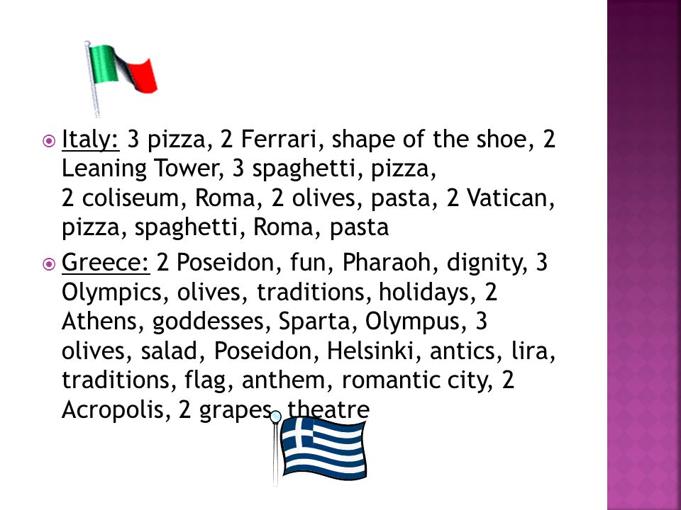  Italy: 3 pizza, 2 Ferrari, shape of the shoe, 2 Leaning Tower, 3 spaghetti, pizza, 2 coliseum, Roma, 2 olives, pasta, 2 Vatican, pizza, spaghetti, Roma, pasta  Greece: 2 Poseidon, fun, Pharaoh, dignity, 3 Olympics, olives, traditions, holidays, 2 Athens, goddesses, Sparta, Olympus, 3 olives, salad, Poseidon, Helsinki, antics, lira, traditions, flag, anthem, romantic city, 2 Acropolis, 2 grapes, theatre