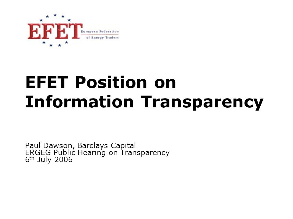 6 July 20061 EFET Position on Information Transparency Paul Dawson, Barclays Capital ERGEG Public Hearing on Transparency 6 th July 2006