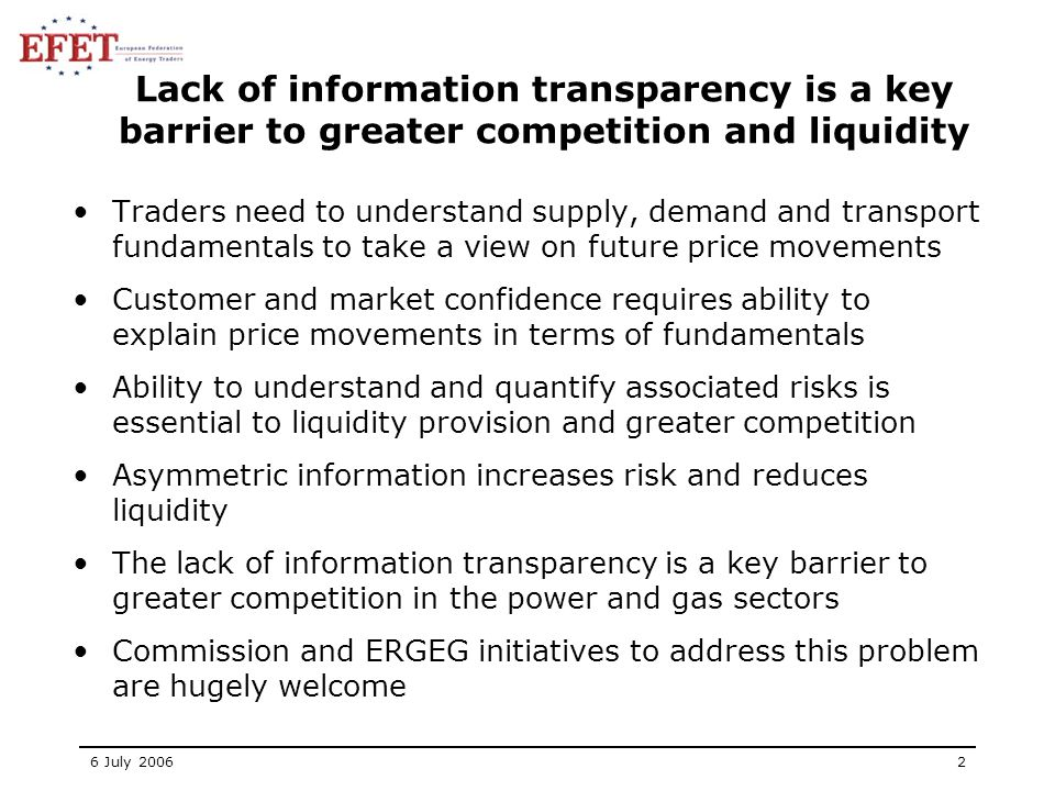 6 July 20062 Lack of information transparency is a key barrier to greater competition and liquidity Traders need to understand supply, demand and transport fundamentals to take a view on future price movements Customer and market confidence requires ability to explain price movements in terms of fundamentals Ability to understand and quantify associated risks is essential to liquidity provision and greater competition Asymmetric information increases risk and reduces liquidity The lack of information transparency is a key barrier to greater competition in the power and gas sectors Commission and ERGEG initiatives to address this problem are hugely welcome
