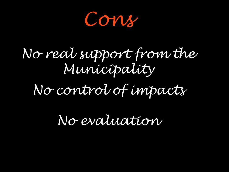 Cons No real support from the Municipality No control of impacts No evaluation