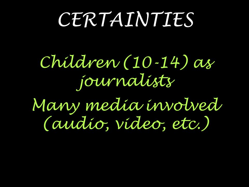 CERTAINTIES Children (10-14) as journalists Many media involved (audio, video, etc.)
