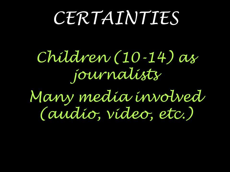 CERTAINTIES Children (10-14) as journalists Many media involved (audio, video, etc.)
