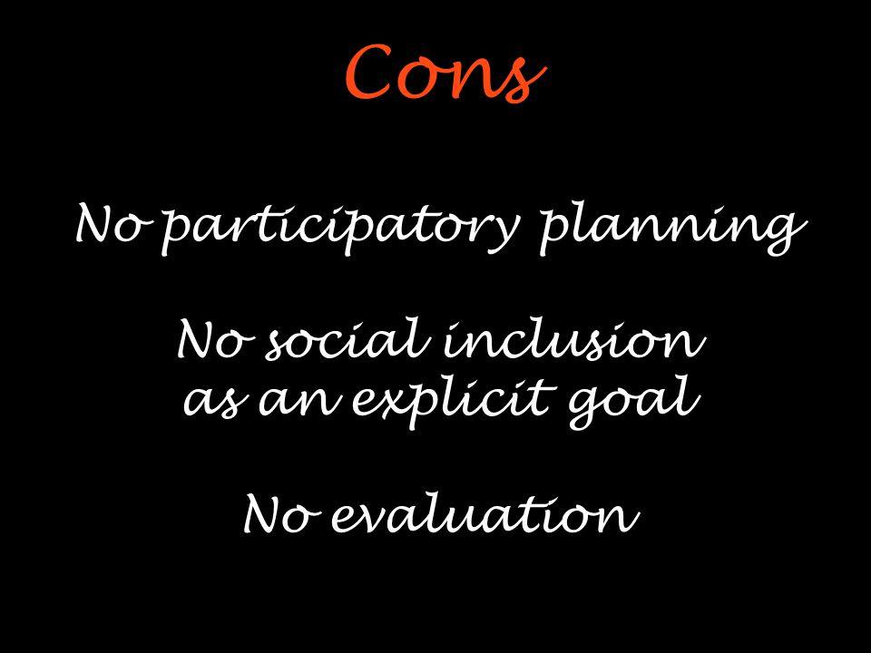 Cons No participatory planning No social inclusion as an explicit goal No evaluation