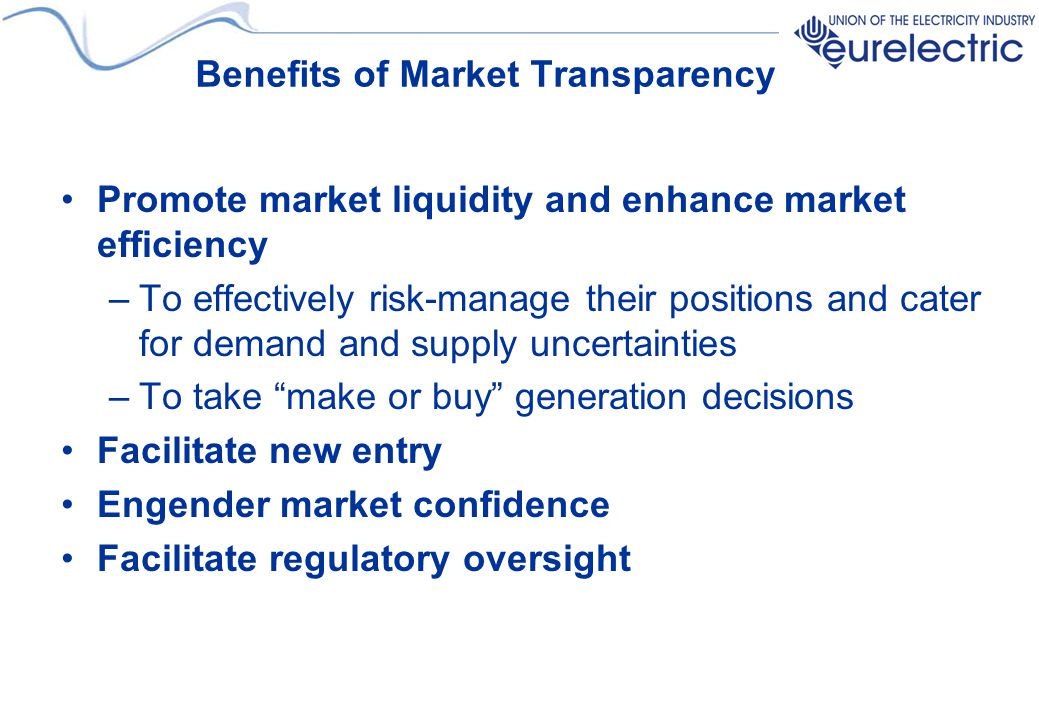 Benefits of Market Transparency Promote market liquidity and enhance market efficiency –To effectively risk-manage their positions and cater for deman