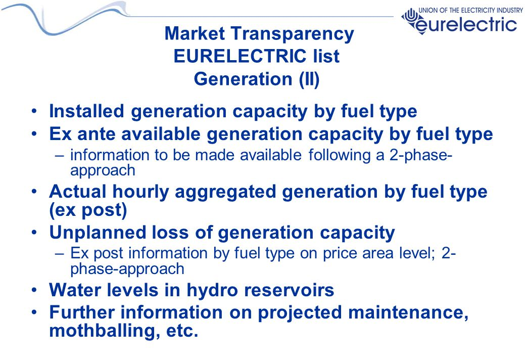 Market Transparency EURELECTRIC list Generation (II) Installed generation capacity by fuel type Ex ante available generation capacity by fuel type –in