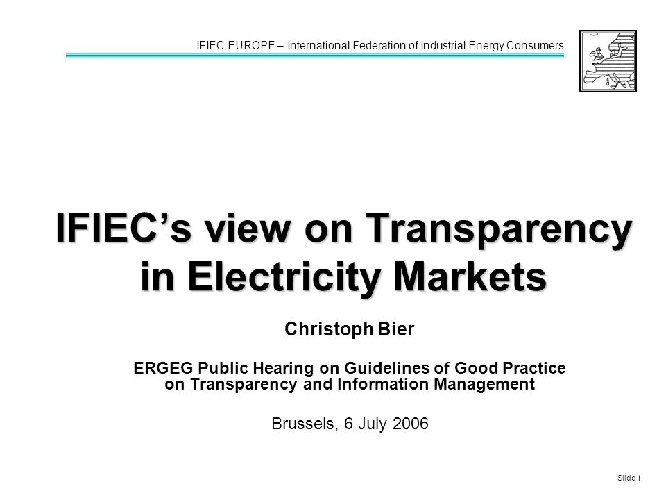 IFIEC's view on Transparency in Electricity Markets Christoph Bier ERGEG Public Hearing on Guidelines of Good Practice on Transparency and Information Management Brussels, 6 July 2006 IFIEC EUROPE – International Federation of Industrial Energy Consumers Slide 1