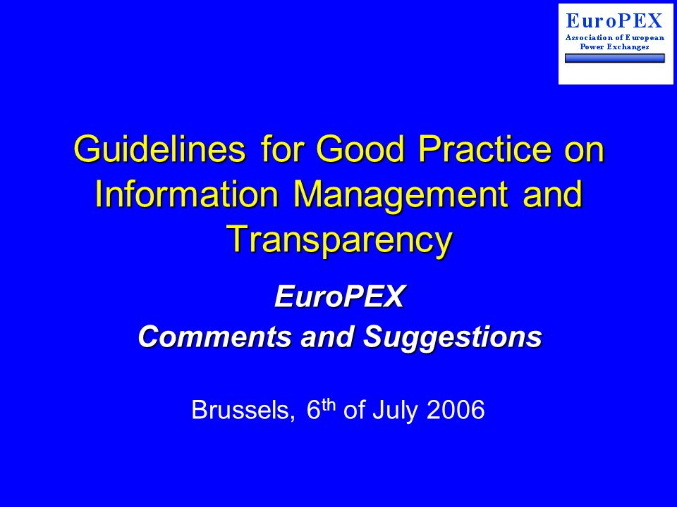 Guidelines for Good Practice on Information Management and Transparency EuroPEX Comments and Suggestions Brussels, 6 th of July 2006