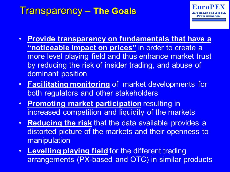 Transparency – The Goals Provide transparency on fundamentals that have a noticeable impact on prices in order to create a more level playing field and thus enhance market trust by reducing the risk of insider trading, and abuse of dominant position Facilitating monitoring of market developments for both regulators and other stakeholders Promoting market participation resulting in increased competition and liquidity of the markets Reducing the risk that the data available provides a distorted picture of the markets and their openness to manipulation Levelling playing field for the different trading arrangements (PX-based and OTC) in similar products