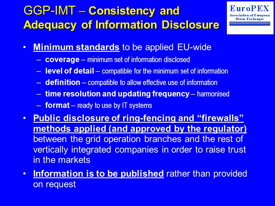 GGP-IMT – Consistency and Adequacy of Information Disclosure Minimum standards to be applied EU-wide –coverage – minimum set of information disclosed –level of detail – compatible for the minimum set of information –definition – compatible to allow effective use of information –time resolution and updating frequency – harmonised –format – ready to use by IT systems Public disclosure of ring-fencing and firewalls methods applied (and approved by the regulator) between the grid operation branches and the rest of vertically integrated companies in order to raise trust in the markets Information is to be published rather than provided on request