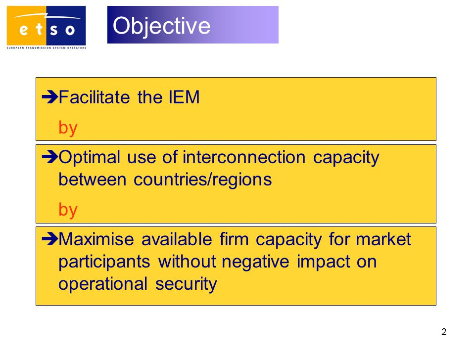 2 Objective  Facilitate the IEM by  Optimal use of interconnection capacity between countries/regions by  Maximise available firm capacity for market participants without negative impact on operational security
