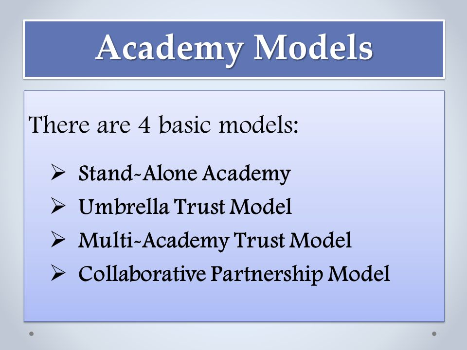 Academy Models There are 4 basic models:  Stand-Alone Academy  Umbrella Trust Model  Multi-Academy Trust Model  Collaborative Partnership Model There are 4 basic models:  Stand-Alone Academy  Umbrella Trust Model  Multi-Academy Trust Model  Collaborative Partnership Model