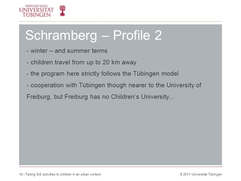 14 | Taking SiS activities to children in an urban context © 2011 Universität Tübingen Schramberg – Profile 2 - winter – and summer terms - children travel from up to 20 km away - the program here strictly follows the Tübingen model - cooperation with Tübingen though nearer to the University of Freiburg, but Freiburg has no Children's University...