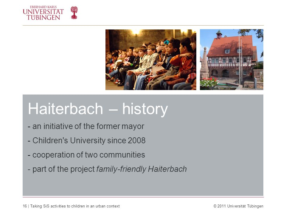 Haiterbach – history 16 | Taking SiS activities to children in an urban context © 2011 Universität Tübingen - an initiative of the former mayor - Children s University since 2008 - cooperation of two communities - part of the project family-friendly Haiterbach