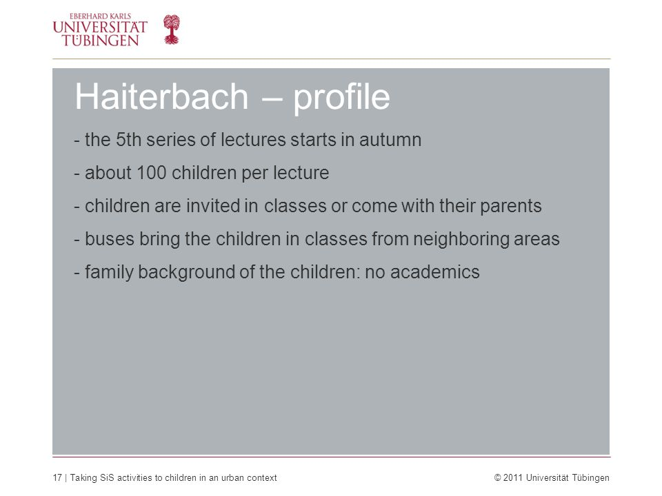 17 | Taking SiS activities to children in an urban context © 2011 Universität Tübingen Haiterbach – profile - the 5th series of lectures starts in autumn - about 100 children per lecture - children are invited in classes or come with their parents - buses bring the children in classes from neighboring areas - family background of the children: no academics