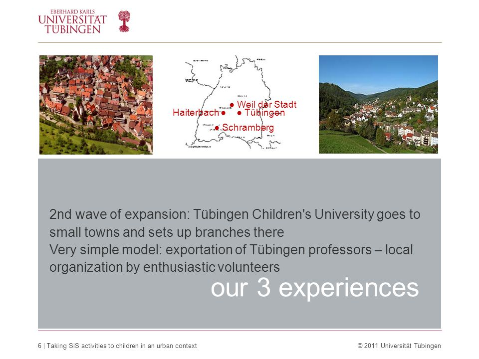 6 | Taking SiS activities to children in an urban context © 2011 Universität Tübingen our 3 experiences 2nd wave of expansion: Tübingen Children s University goes to small towns and sets up branches there Very simple model: exportation of Tübingen professors – local organization by enthusiastic volunteers ● Weil der Stadt Haiterbach ● ● Schramberg ● Tübingen