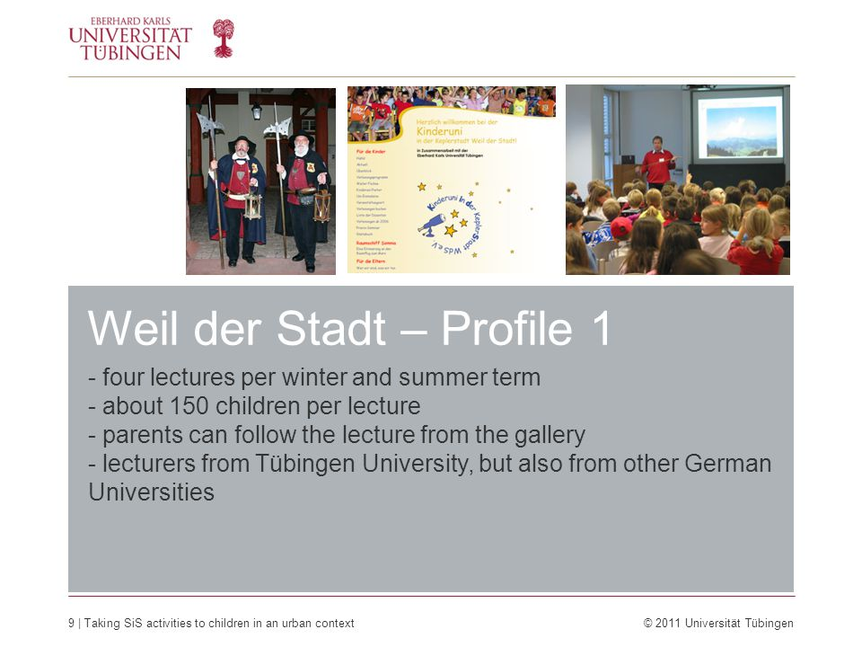 9 | Taking SiS activities to children in an urban context © 2011 Universität Tübingen - four lectures per winter and summer term - about 150 children per lecture - parents can follow the lecture from the gallery - lecturers from Tübingen University, but also from other German Universities Weil der Stadt – Profile 1