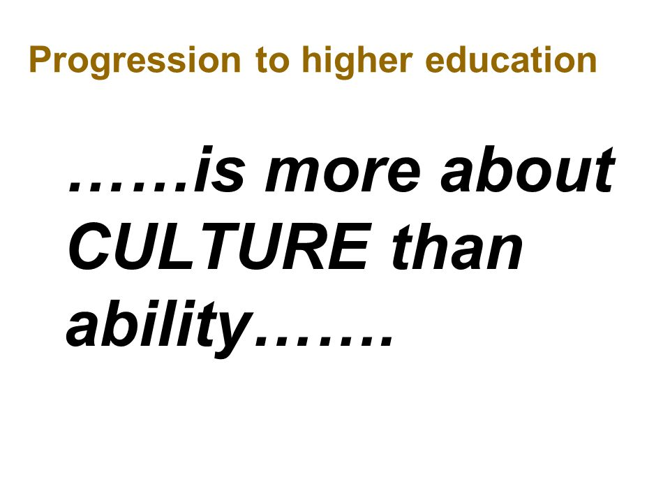 Progression to higher education ……is more about CULTURE than ability…….