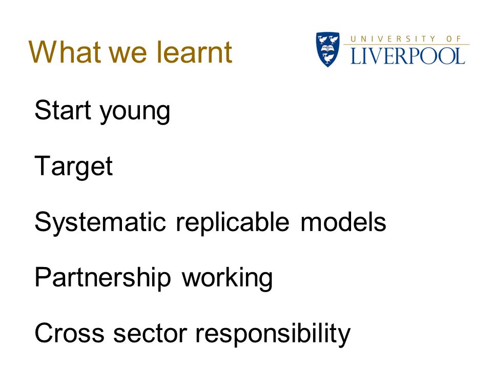 What we learnt Start young Target Systematic replicable models Partnership working Cross sector responsibility