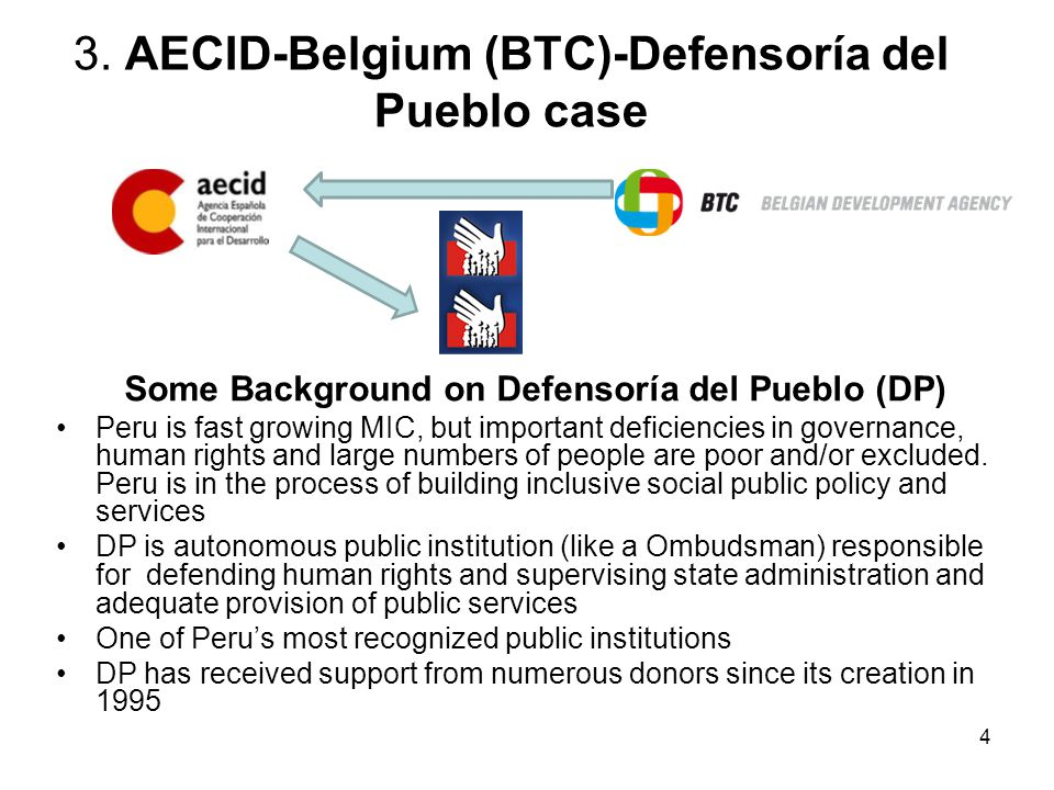 5 Belgium (BTC)/AECID and DP BTC and Defensoría Belgium has supported DP since 2002 (+8M€) In 2010, as part of sector concentration in Peru, Belgium decides to terminate programmes in governance In the transition period, Belgium sought to maintain support to DP through delegated cooperation AECID and Defensoría AECID is one of DP's oldest external partners since its creation Provided over 2M€ through Common Fund since 2007 Commitment to support DP during current strategic plan (2011-15)