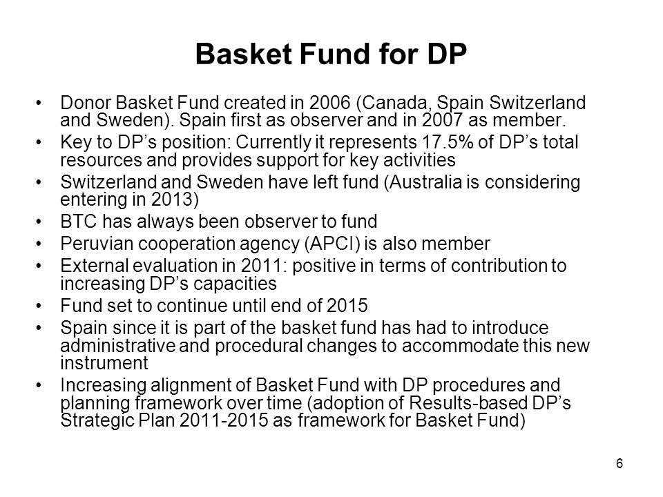 6 Basket Fund for DP Donor Basket Fund created in 2006 (Canada, Spain Switzerland and Sweden). Spain first as observer and in 2007 as member. Key to D