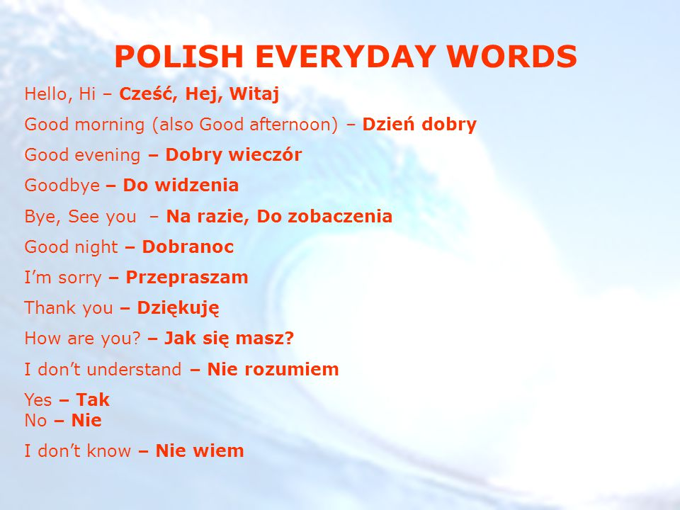 POLISH EVERYDAY WORDS Hello, Hi – Cześć, Hej, Witaj Good morning (also Good afternoon) – Dzień dobry Good evening – Dobry wieczór Goodbye – Do widzeni