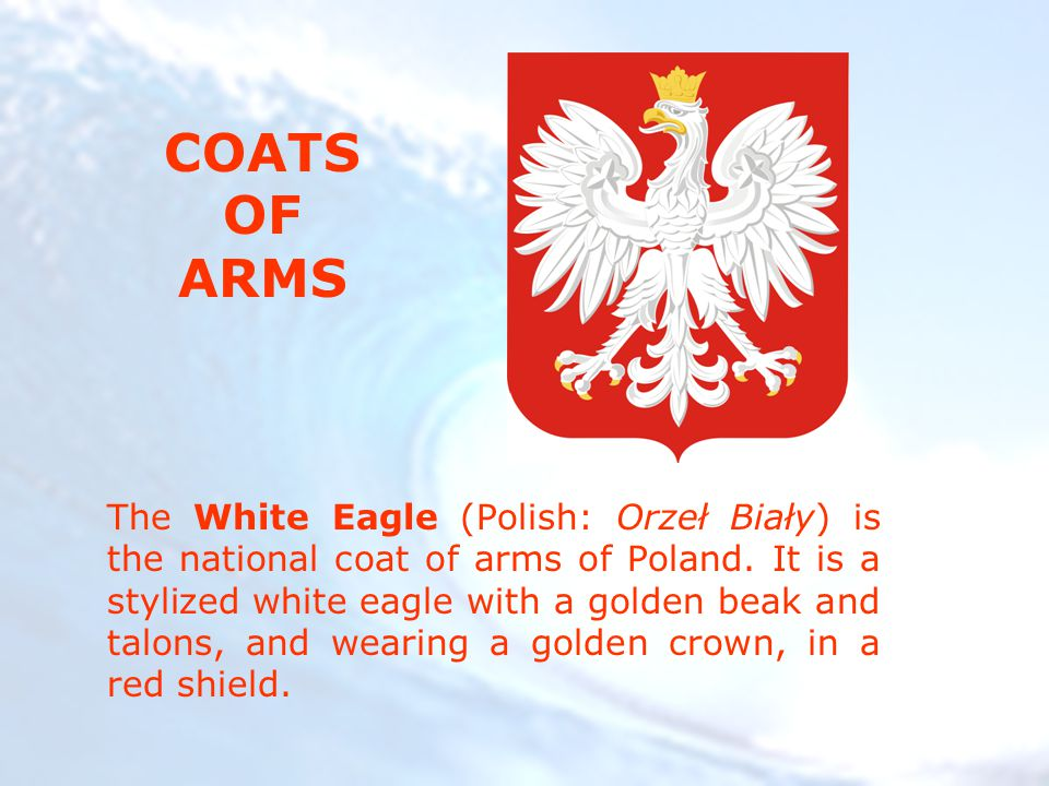 The White Eagle (Polish: Orzeł Biały) is the national coat of arms of Poland.