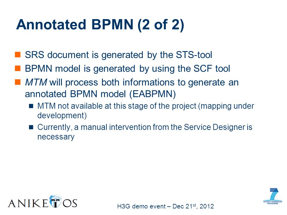 H3G demo event – Dec 21 st, 2012 SRS document is generated by the STS-tool BPMN model is generated by using the SCF tool MTM will process both informations to generate an annotated BPMN model (EABPMN) MTM not available at this stage of the project (mapping under development) Currently, a manual intervention from the Service Designer is necessary Annotated BPMN (2 of 2)
