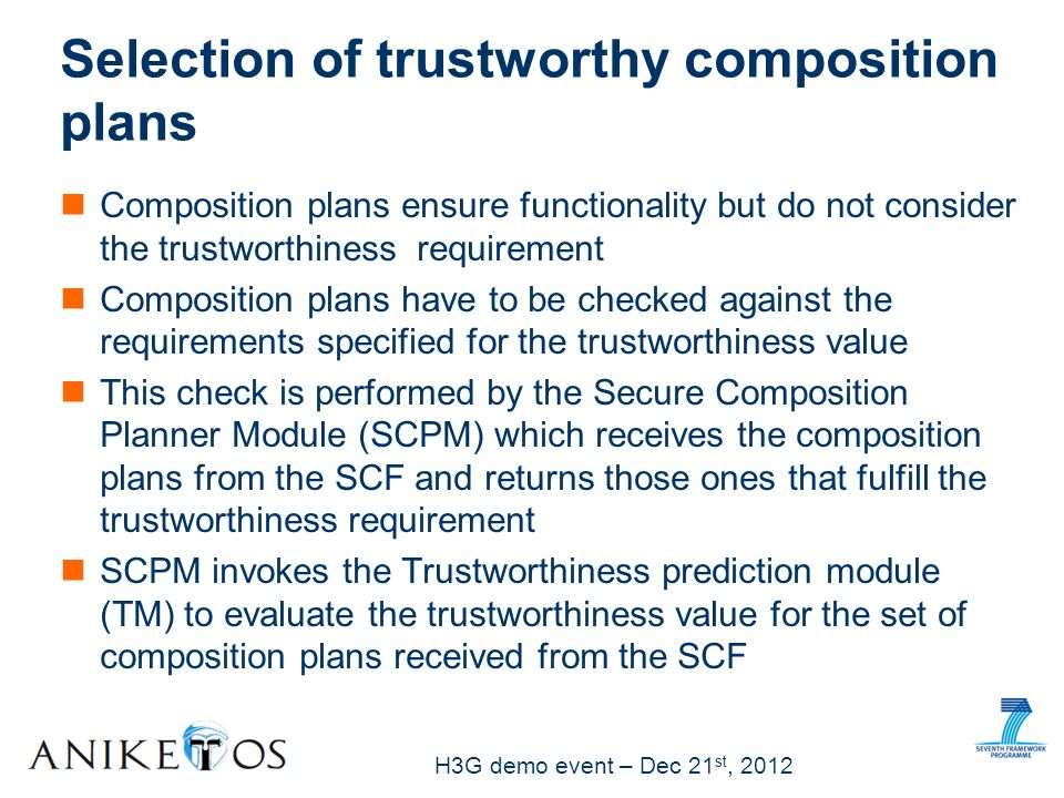 H3G demo event – Dec 21 st, 2012 Composition plans ensure functionality but do not consider the trustworthiness requirement Composition plans have to be checked against the requirements specified for the trustworthiness value This check is performed by the Secure Composition Planner Module (SCPM) which receives the composition plans from the SCF and returns those ones that fulfill the trustworthiness requirement SCPM invokes the Trustworthiness prediction module (TM) to evaluate the trustworthiness value for the set of composition plans received from the SCF Selection of trustworthy composition plans