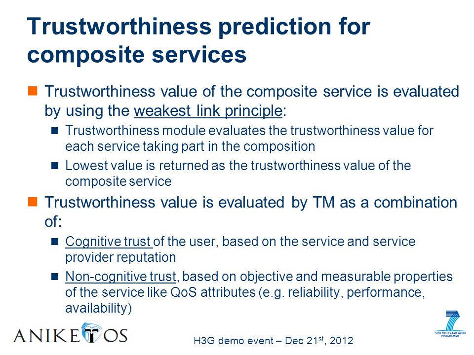 H3G demo event – Dec 21 st, 2012 Trustworthiness value of the composite service is evaluated by using the weakest link principle: Trustworthiness module evaluates the trustworthiness value for each service taking part in the composition Lowest value is returned as the trustworthiness value of the composite service Trustworthiness value is evaluated by TM as a combination of: Cognitive trust of the user, based on the service and service provider reputation Non-cognitive trust, based on objective and measurable properties of the service like QoS attributes (e.g.