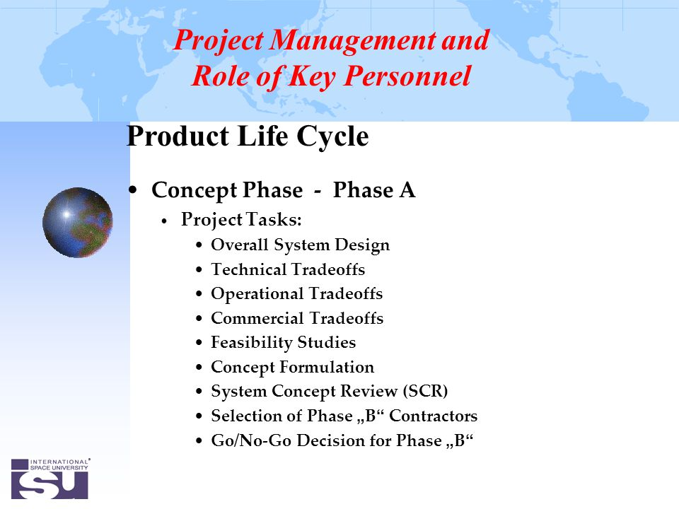 "Product Life Cycle Concept Phase - Phase A Project Tasks: Overall System Design Technical Tradeoffs Operational Tradeoffs Commercial Tradeoffs Feasibility Studies Concept Formulation System Concept Review (SCR) Selection of Phase "" B Contractors Go/No-Go Decision for Phase "" B Project Management and Role of Key Personnel"