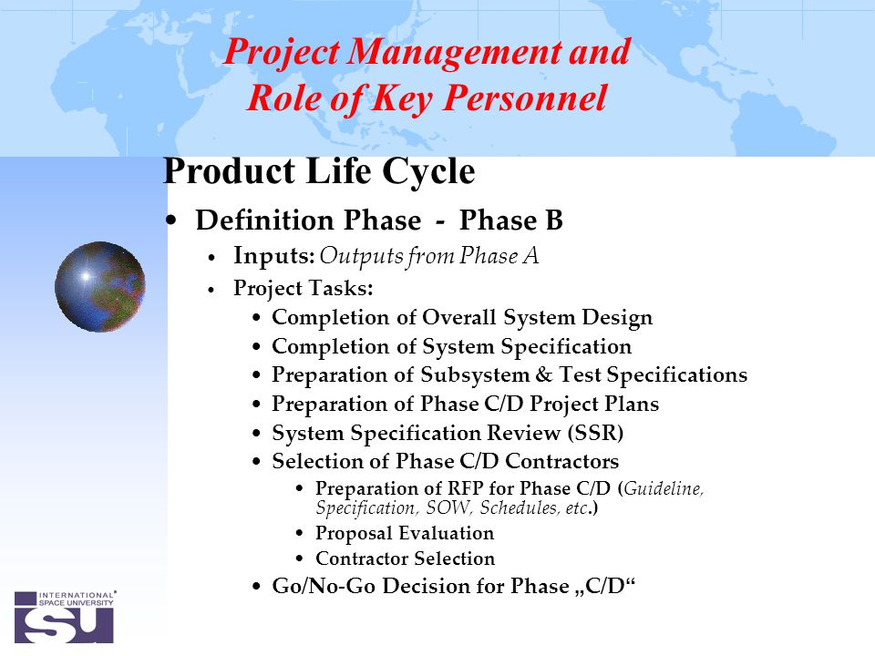 "Product Life Cycle Definition Phase - Phase B Inputs: Outputs from Phase A Project Tasks : Completion of Overall System Design Completion of System Specification Preparation of Subsystem & Test Specifications Preparation of Phase C/D Project Plans System Specification Review (SSR) Selection of Phase C/D Contractors Preparation of RFP for Phase C/D (Guideline, Specification, SOW, Schedules, etc.) Proposal Evaluation Contractor Selection Go/No-Go Decision for Phase "" C/D Project Management and Role of Key Personnel"
