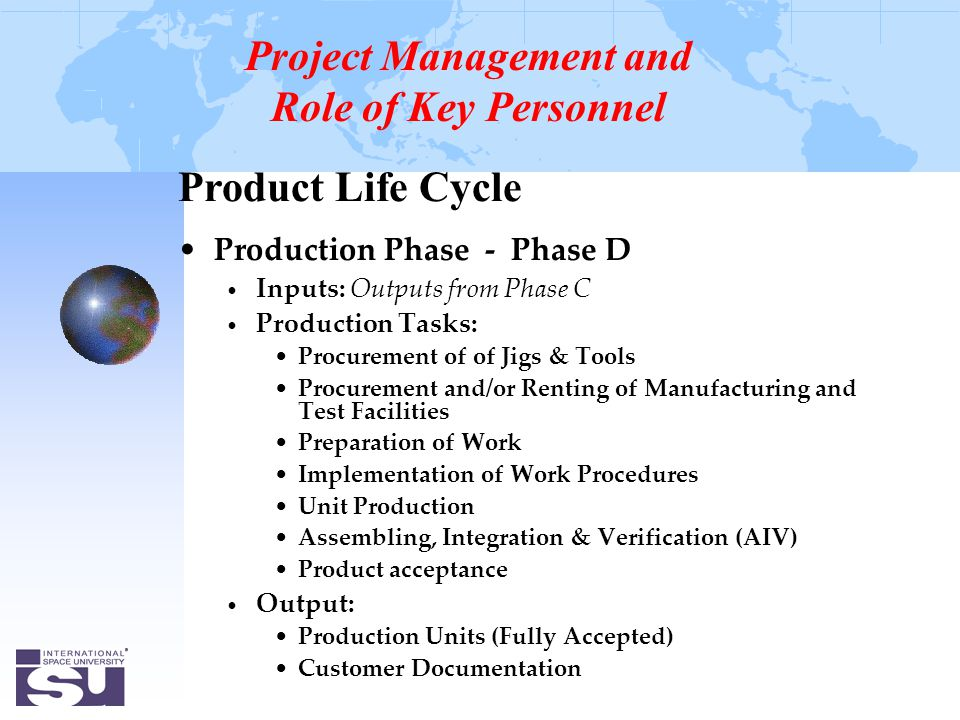 Product Life Cycle Production Phase - Phase D Inputs: Outputs from Phase C Production Tasks: Procurement of of Jigs & Tools Procurement and/or Renting of Manufacturing and Test Facilities Preparation of Work Implementation of Work Procedures Unit Production Assembling, Integration & Verification (AIV) Product acceptance Output: Production Units (Fully Accepted) Customer Documentation Project Management and Role of Key Personnel