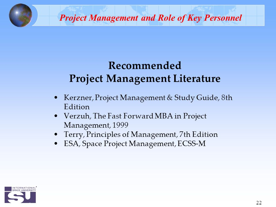 22 Recommended Project Management Literature Kerzner, Project Management & Study Guide, 8th Edition Verzuh, The Fast Forward MBA in Project Management, 1999 Terry, Principles of Management, 7th Edition ESA, Space Project Management, ECSS-M Project Management and Role of Key Personnel