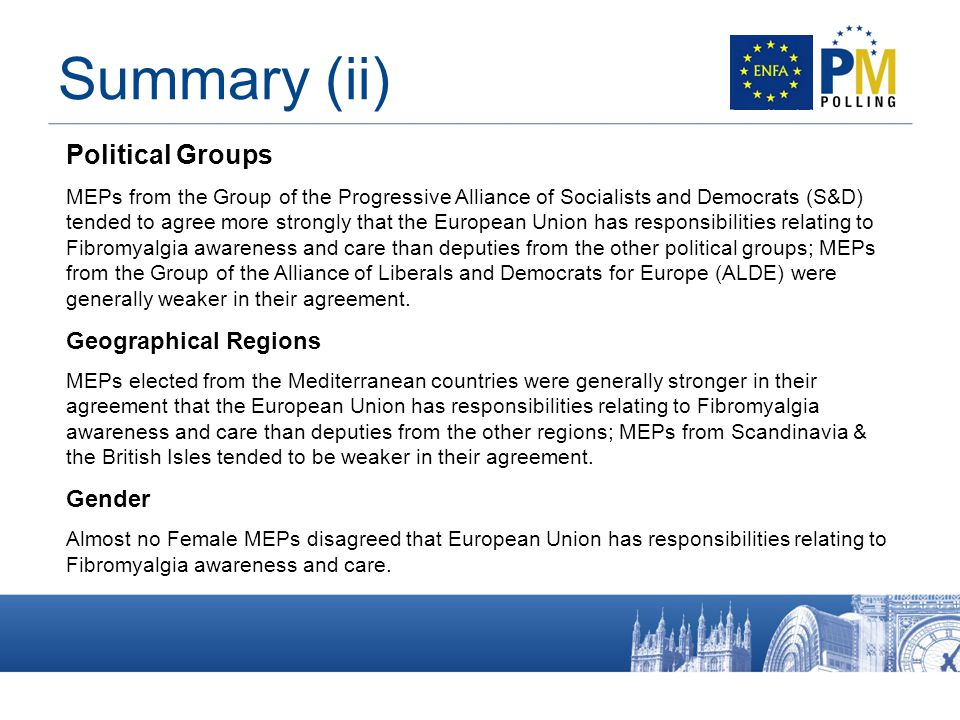 Summary (ii) Political Groups MEPs from the Group of the Progressive Alliance of Socialists and Democrats (S&D) tended to agree more strongly that the European Union has responsibilities relating to Fibromyalgia awareness and care than deputies from the other political groups; MEPs from the Group of the Alliance of Liberals and Democrats for Europe (ALDE) were generally weaker in their agreement.