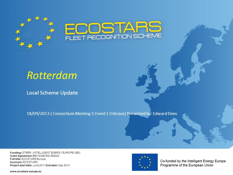 Funding: STEER – INTELLIGENT ENERGY EUROPE (IEE) Grant Agreement IEE/10/290/SI2.589420 Full title: ECOSTARS Europe Acronym: ECOSTARS Project start date: June 2011 End date: May 2014 www.ecostars-europe.eu Rotterdam Local Scheme Update 18/09/2013 | Consortium Meeting 5 Event | Ostrava| Presented by: Edward Dees