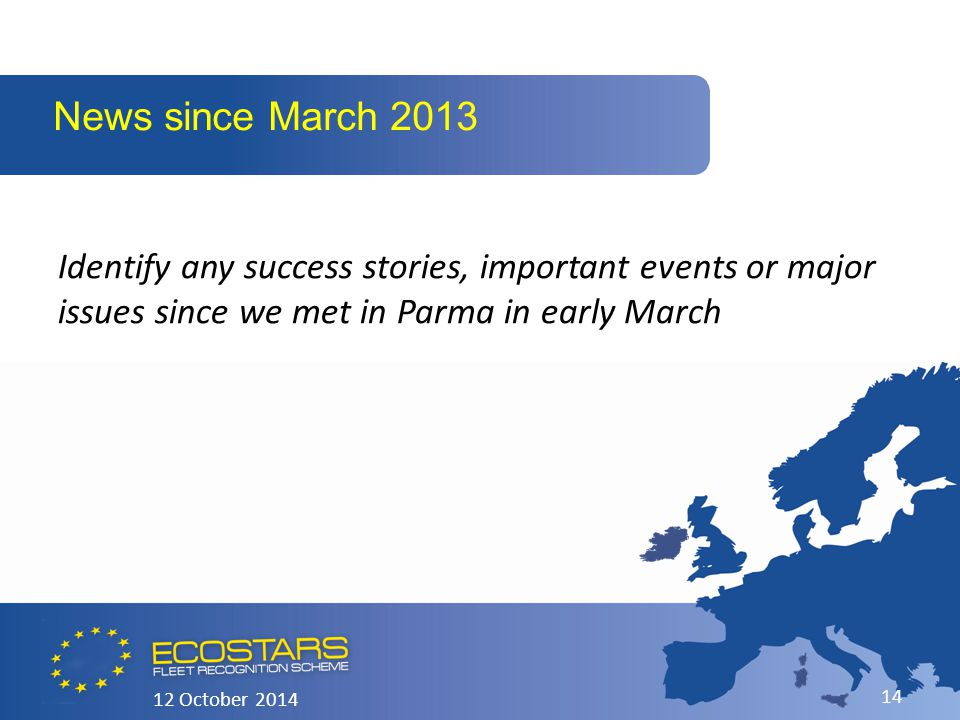 Identify any success stories, important events or major issues since we met in Parma in early March News since March 2013 12 October 2014 14