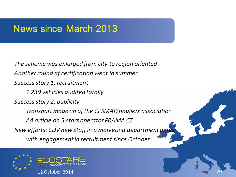 The scheme was enlarged from city to region oriented Another round of certification went in summer Success story 1: recruitment 1 239 vehicles audited totally Success story 2: publicity Transport magazín of the ČESMAD hauliers association A4 article on 5 stars operator FRAMA CZ New efforts: CDV new staff in a marketing department agree with engagement in recruitment since October News since March 2013 12 October 2014 20