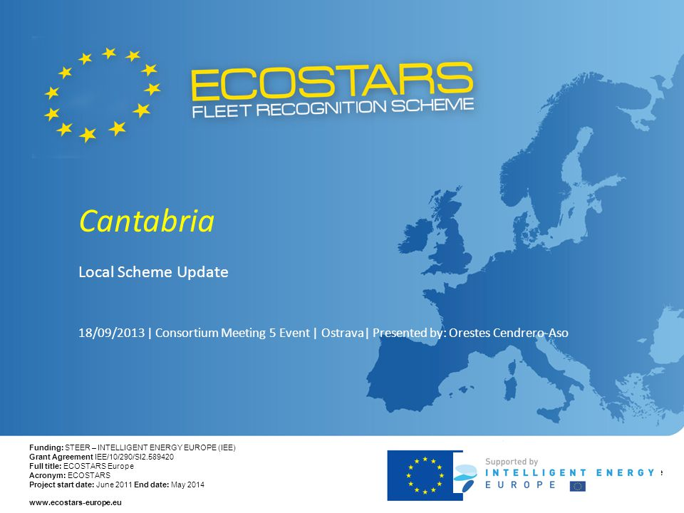 Funding: STEER – INTELLIGENT ENERGY EUROPE (IEE) Grant Agreement IEE/10/290/SI2.589420 Full title: ECOSTARS Europe Acronym: ECOSTARS Project start date: June 2011 End date: May 2014 www.ecostars-europe.eu Cantabria Local Scheme Update 18/09/2013 | Consortium Meeting 5 Event | Ostrava| Presented by: Orestes Cendrero-Aso